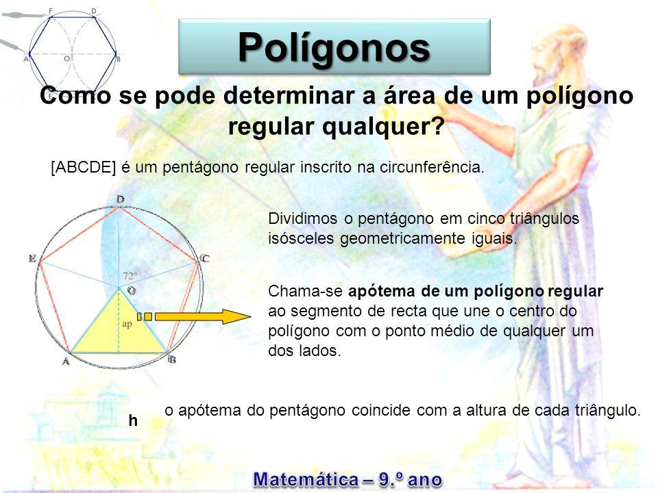 Como se pode determinar a área de um polígono regular qualquer? Dividimos o pentágono em cinco triângulos isósceles geometricamente iguais. Chama-se a