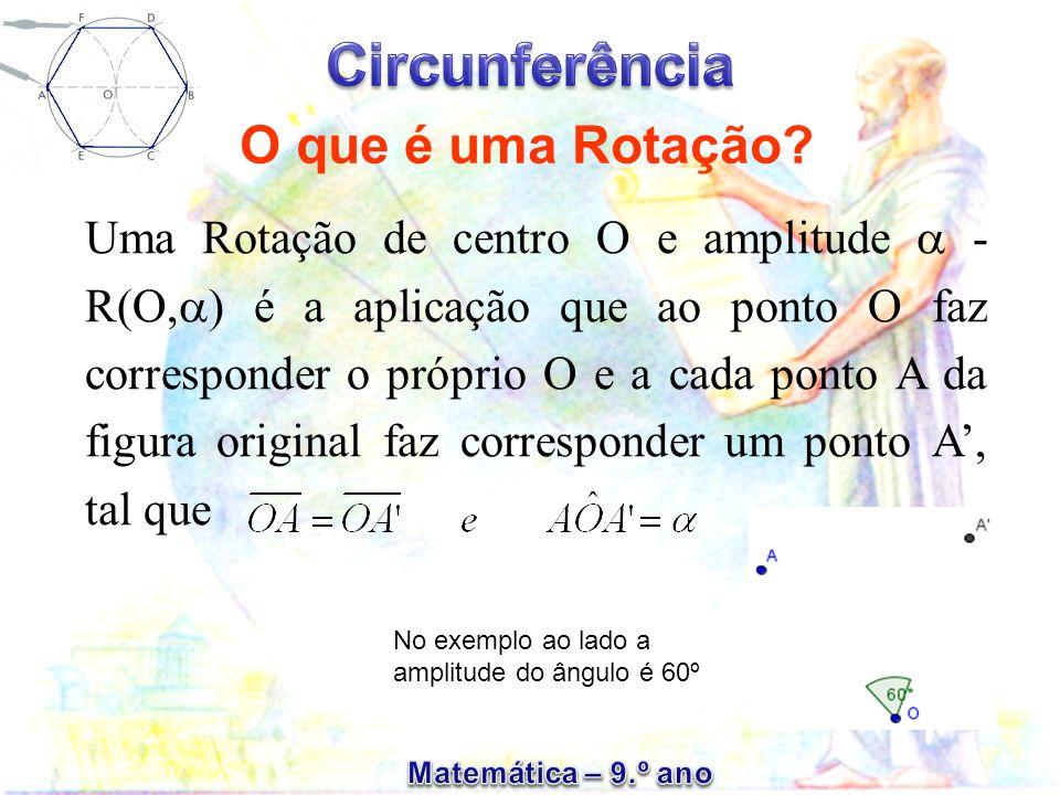 Uma Rotação de centro O e amplitude - R(O, ) é a aplicação que ao ponto O faz corresponder o próprio O e a cada ponto A da figura original faz corresp