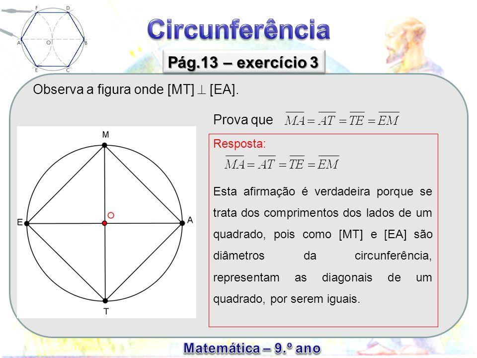 Observa a figura onde [MT] [EA]. Pág.13 – exercício 3 Prova que Resposta: Esta afirmação é verdadeira porque se trata dos comprimentos dos lados de um