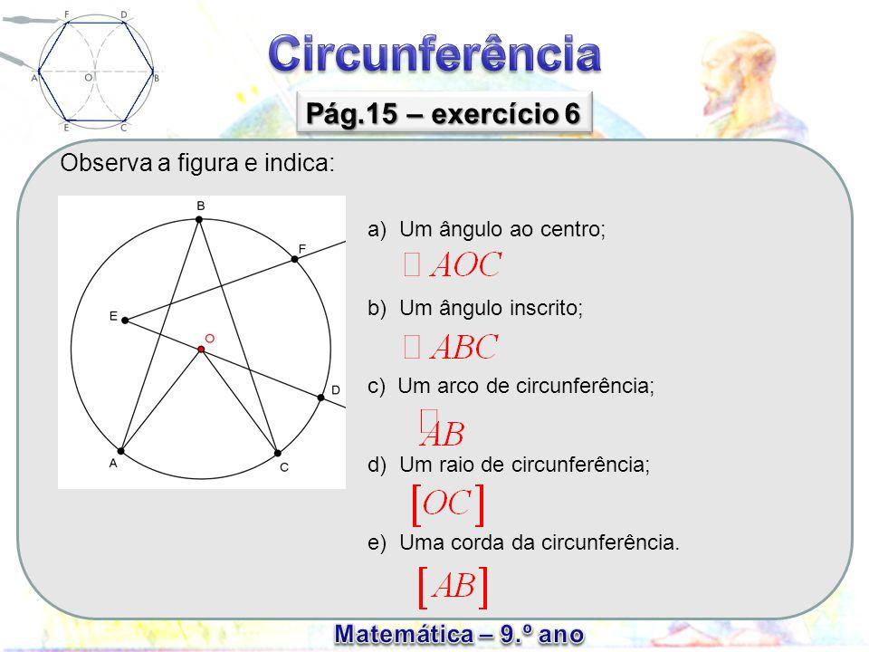 Observa a figura e indica: Pág.15 – exercício 6 a) Um ângulo ao centro; b) Um ângulo inscrito; c) Um arco de circunferência; d) Um raio de circunferên