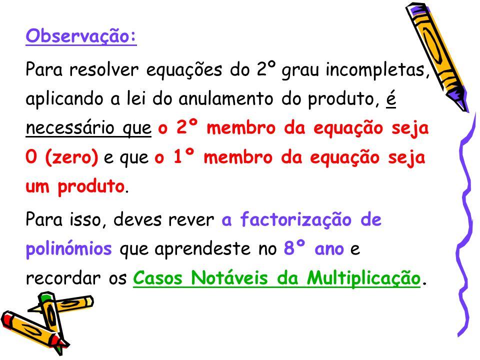 Resolução: 1º) Factorizar o 1º membro; 2º) Aplicar a Lei do Anulamento do Produto; 3º) Resolver cada uma das equações do 1º grau e determinar o conjun