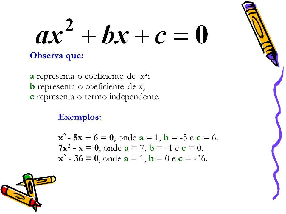 Observa que: a representa o coeficiente de x²; b representa o coeficiente de x; c representa o termo independente.