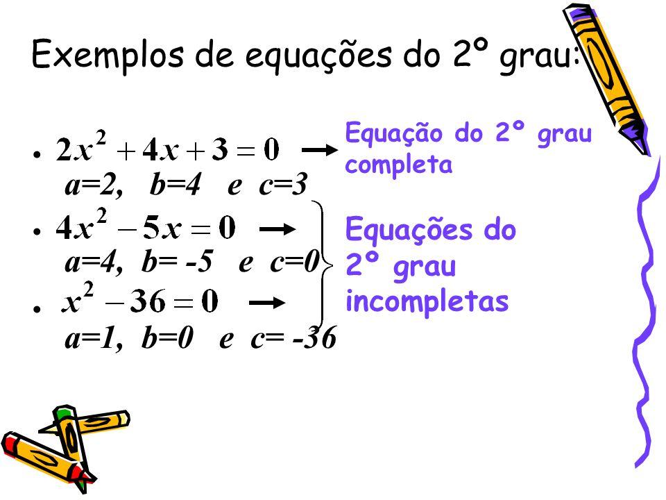 Exemplos de equações do 2º grau: a=2, b=4 e c=3 a=4, b= -5 e c=0 a=1, b=0 e c= -36 Equação do 2º grau completa Equações do 2º grau incompletas