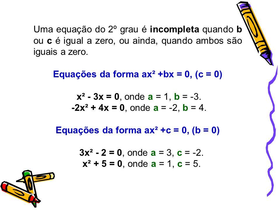 Uma equação do 2º grau é incompleta quando b ou c é igual a zero, ou ainda, quando ambos são iguais a zero.