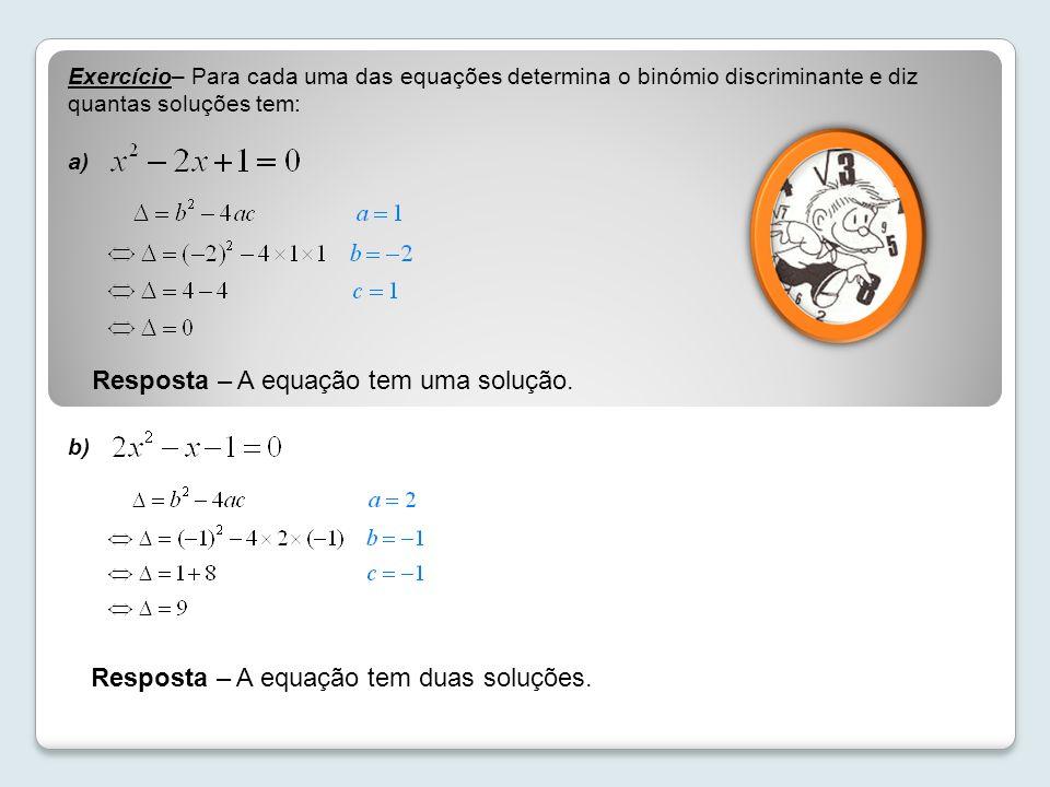 Exercício– Para cada uma das equações determina o binómio discriminante e diz quantas soluções tem: a) b) Resposta – A equação tem uma solução. Respos
