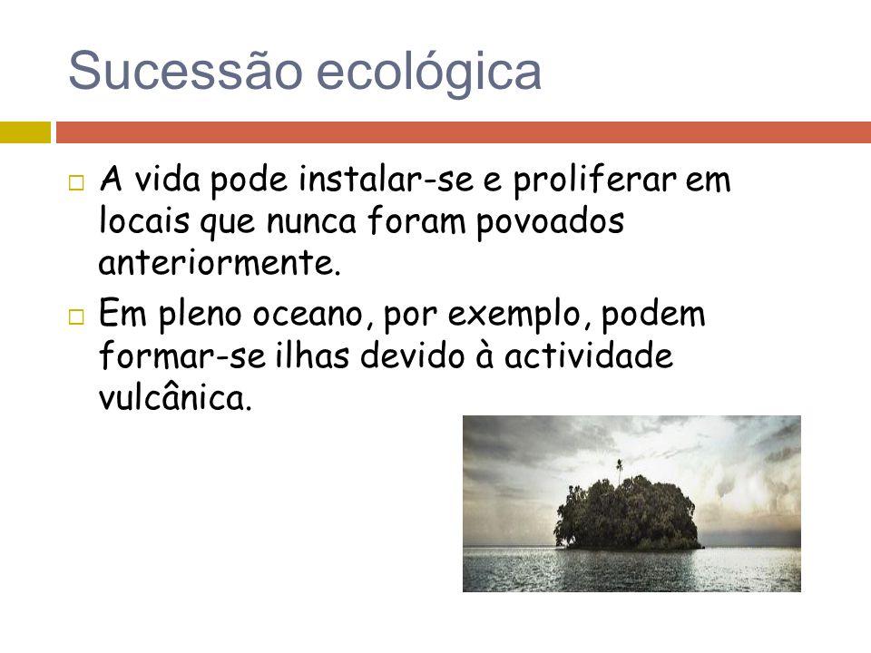 Sucessão ecológica A vida pode instalar-se e proliferar em locais que nunca foram povoados anteriormente. Em pleno oceano, por exemplo, podem formar-s