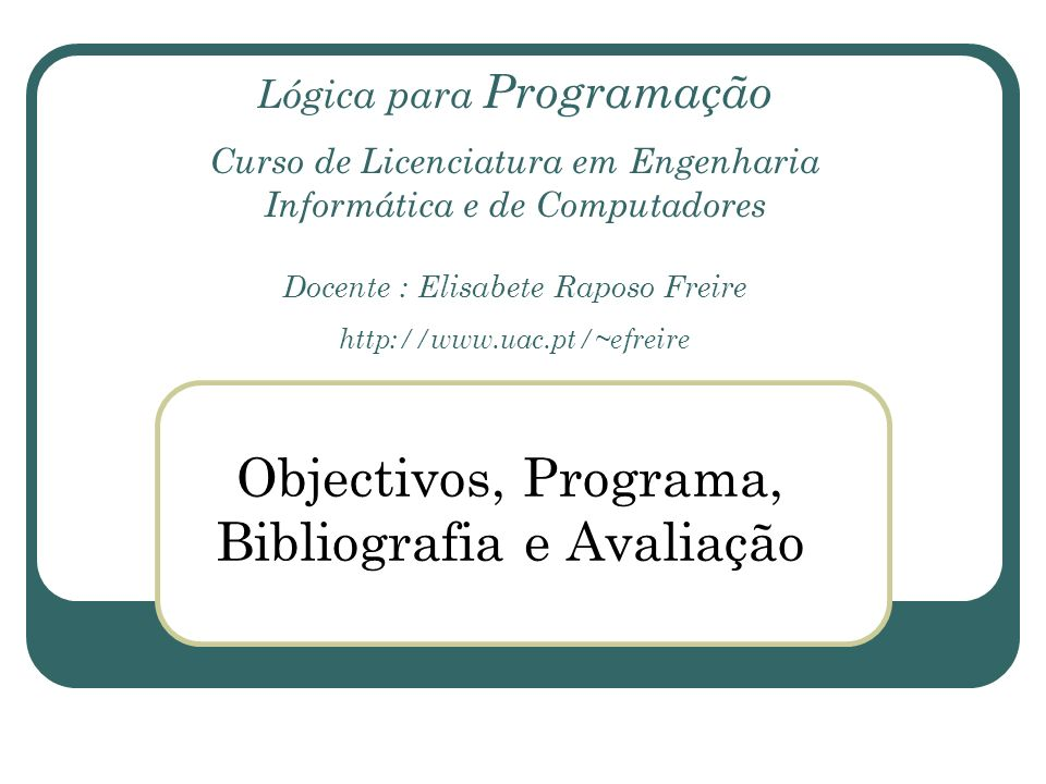 Lógica para Programação Curso de Licenciatura em Engenharia Informática e de Computadores Docente : Elisabete Raposo Freire http://www.uac.pt/~efreire