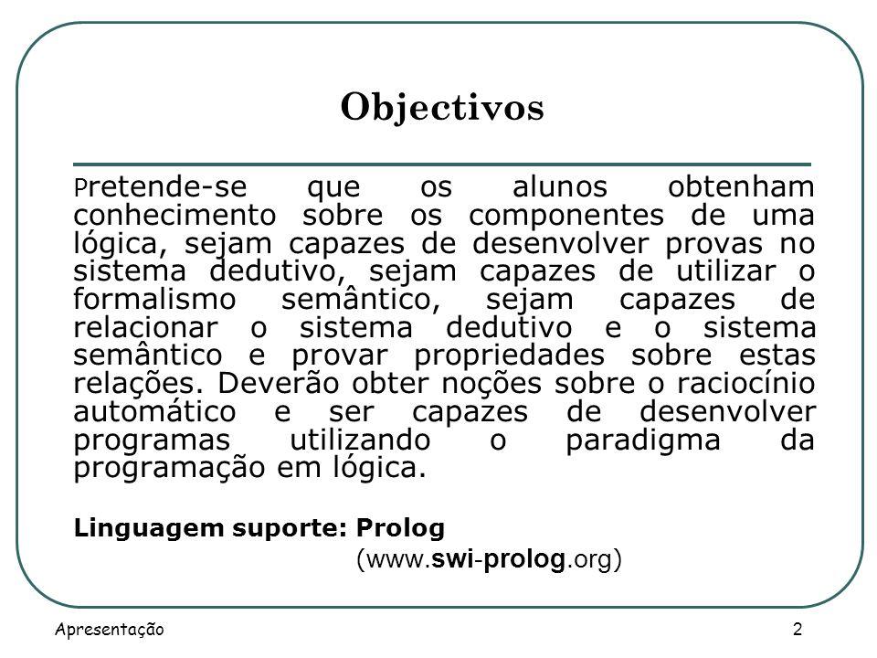 Apresentação 3 Programa (tópicos) Proposições e argumentos, Componentes de uma lógica, Lógica proposicional (sistema dedutivo e semântica), Lógica de primeira ordem (sistema dedutivo e semântica), Solidez e completude, Resolução, Programação em lógica.