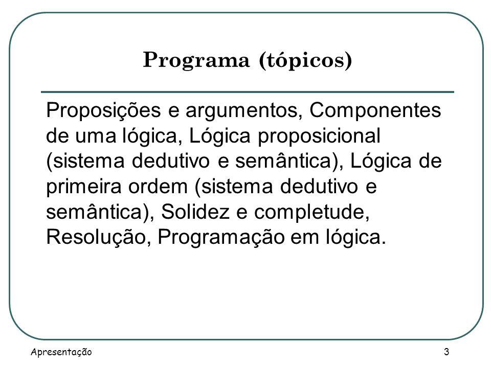 Apresentação 3 Programa (tópicos) Proposições e argumentos, Componentes de uma lógica, Lógica proposicional (sistema dedutivo e semântica), Lógica de