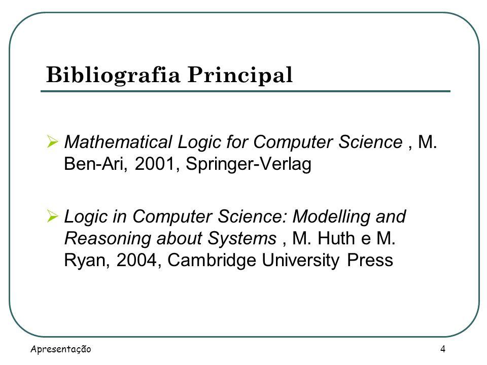 Apresentação 4 Bibliografia Principal Mathematical Logic for Computer Science, M. Ben-Ari, 2001, Springer-Verlag Logic in Computer Science: Modelling