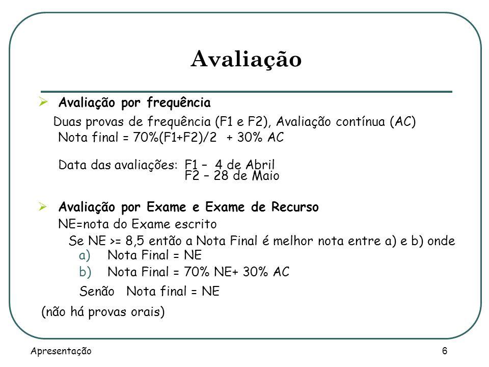 Apresentação 6 Avaliação Avaliação por frequência Duas provas de frequência (F1 e F2), Avaliação contínua (AC) Nota final = 70%(F1+F2)/2 + 30% AC Data