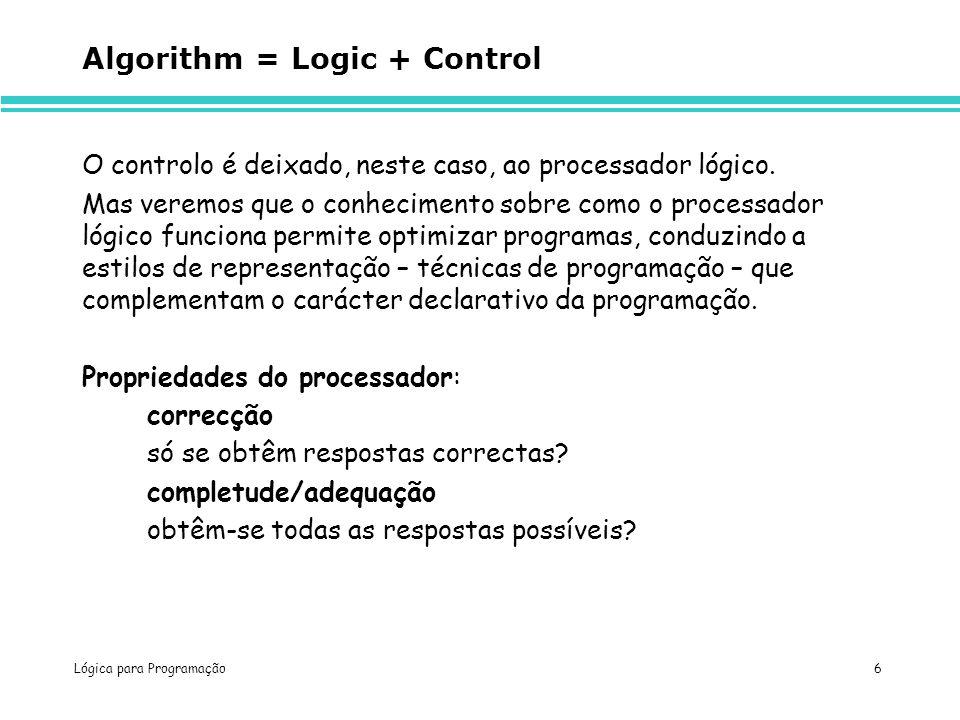 Lógica para Programação 6 Algorithm = Logic + Control O controlo é deixado, neste caso, ao processador lógico. Mas veremos que o conhecimento sobre co