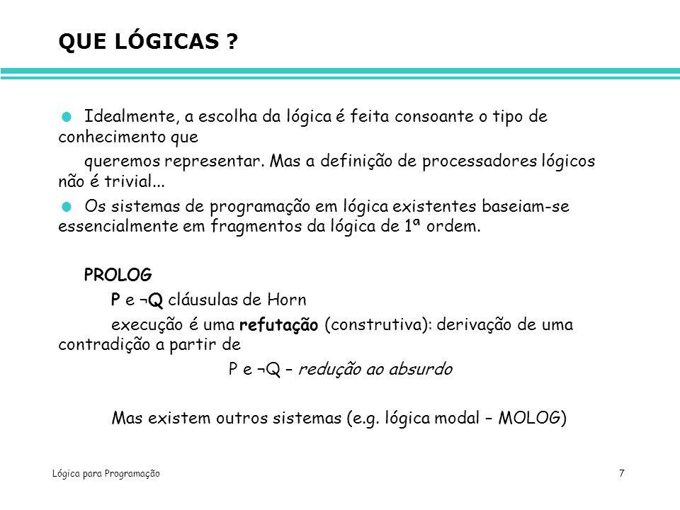 Lógica para Programação 7 QUE LÓGICAS ? Idealmente, a escolha da lógica é feita consoante o tipo de conhecimento que queremos representar. Mas a defin