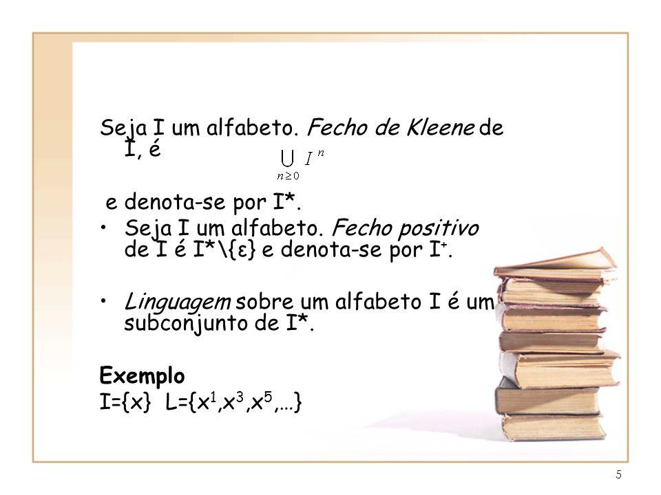 5 Seja I um alfabeto. Fecho de Kleene de I, é e denota-se por I*. Seja I um alfabeto. Fecho positivo de I é I*\{ε} e denota-se por I +. Linguagem sobr