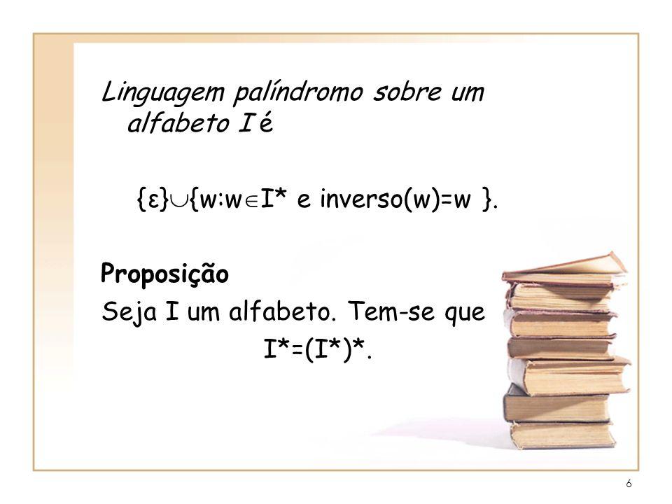 6 Linguagem palíndromo sobre um alfabeto I é {ε} {w:w I* e inverso(w)=w }. Proposição Seja I um alfabeto. Tem-se que I*=(I*)*.