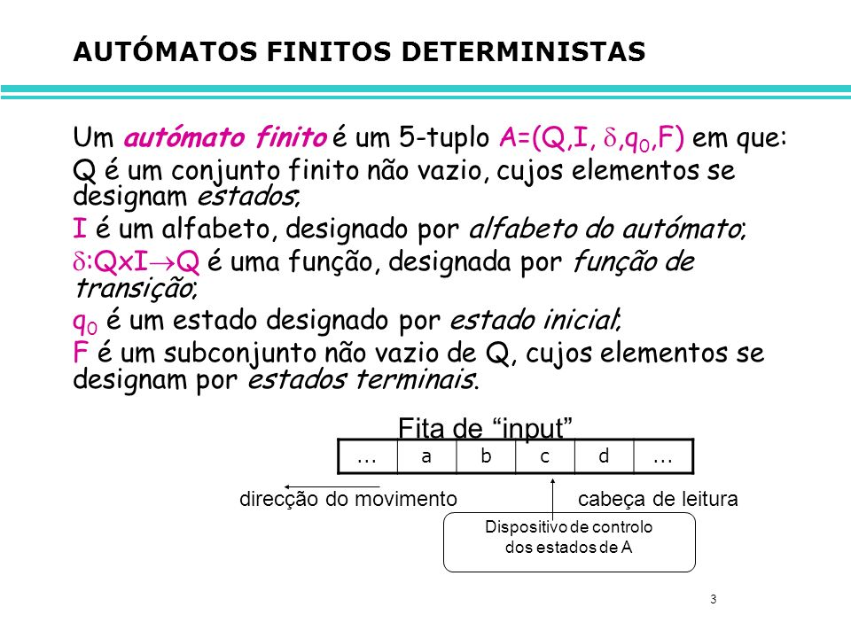 3 AUTÓMATOS FINITOS DETERMINISTAS Um autómato finito é um 5-tuplo A=(Q,I,,q 0,F) em que: Q é um conjunto finito não vazio, cujos elementos se designam estados; I é um alfabeto, designado por alfabeto do autómato; :QxI Q é uma função, designada por função de transição; q 0 é um estado designado por estado inicial; F é um subconjunto não vazio de Q, cujos elementos se designam por estados terminais.