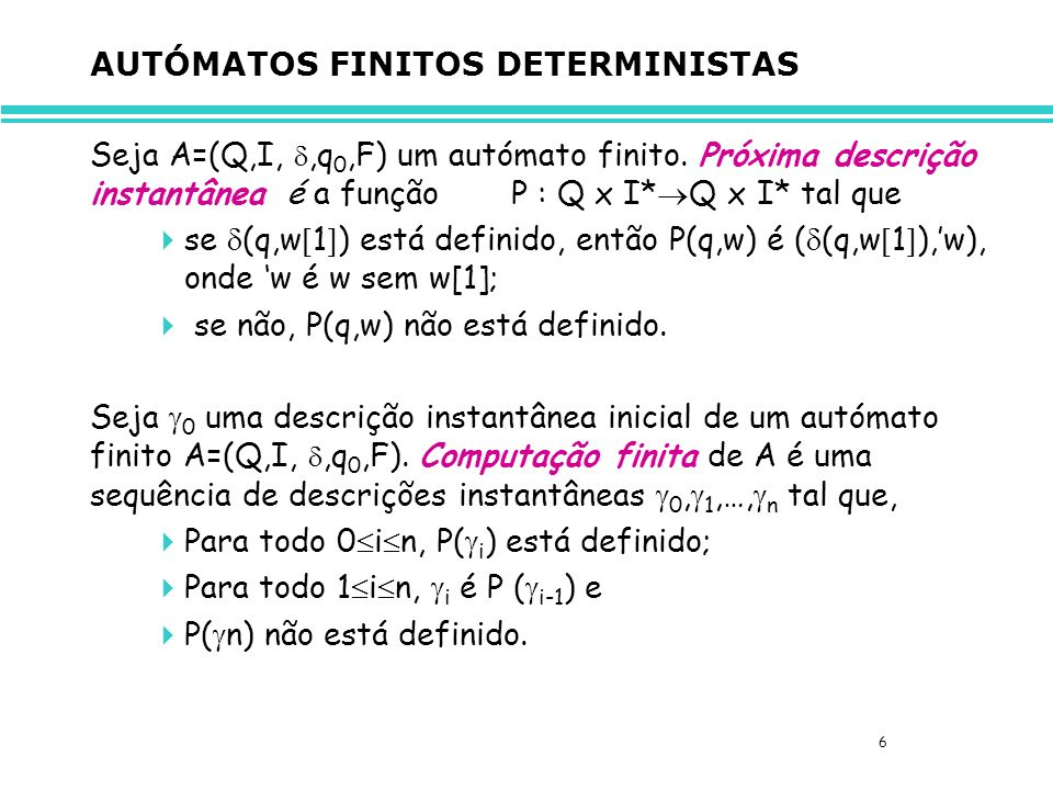 6 AUTÓMATOS FINITOS DETERMINISTAS Seja A=(Q,I,,q 0,F) um autómato finito.
