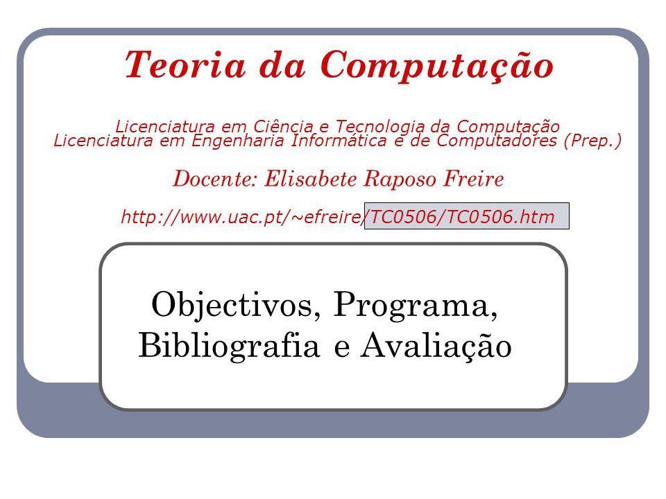 Teoria da Computação Licenciatura em Ciência e Tecnologia da Computação Licenciatura em Engenharia Informática e de Computadores (Prep.) Docente: Elisabete Raposo Freire http://www.uac.pt/~efreire/TC0506/TC0506.htm Objectivos, Programa, Bibliografia e Avaliação