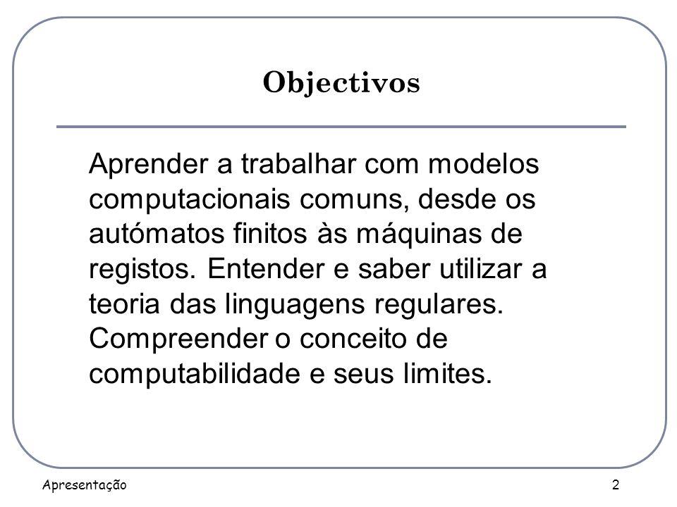 Apresentação 2 Objectivos Aprender a trabalhar com modelos computacionais comuns, desde os autómatos finitos às máquinas de registos. Entender e saber
