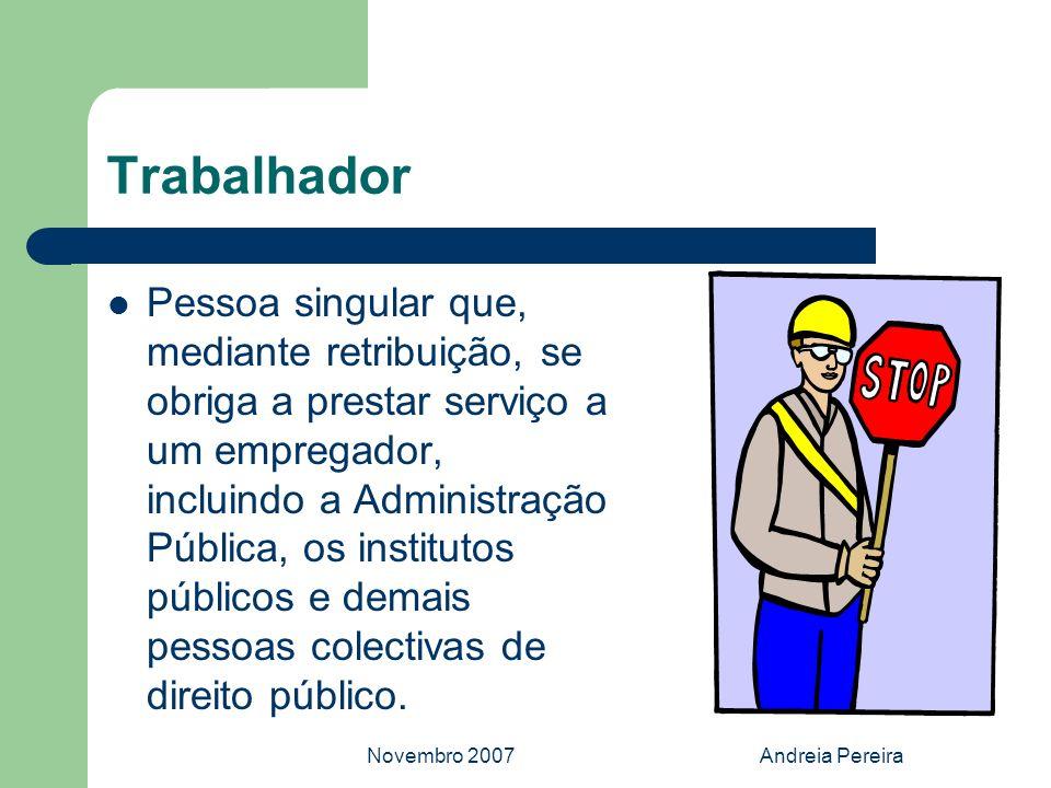 Novembro 2007Andreia Pereira Trabalhador Pessoa singular que, mediante retribuição, se obriga a prestar serviço a um empregador, incluindo a Administr