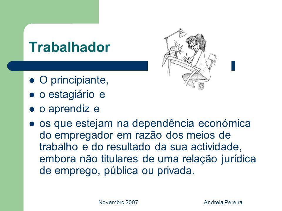 Novembro 2007Andreia Pereira Trabalhador O principiante, o estagiário e o aprendiz e os que estejam na dependência económica do empregador em razão do