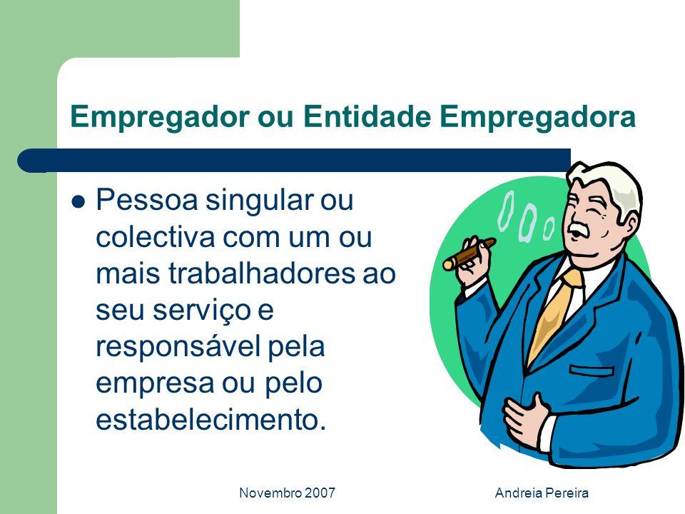 Novembro 2007Andreia Pereira Empregador ou Entidade Empregadora Pessoa singular ou colectiva com um ou mais trabalhadores ao seu serviço e responsável