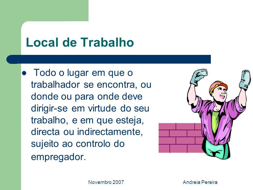 Novembro 2007Andreia Pereira Local de Trabalho Todo o lugar em que o trabalhador se encontra, ou donde ou para onde deve dirigir-se em virtude do seu