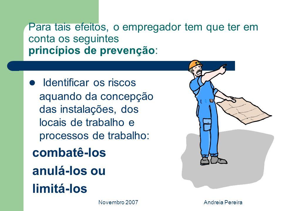 Novembro 2007Andreia Pereira Para tais efeitos, o empregador tem que ter em conta os seguintes princípios de prevenção: Identificar os riscos aquando
