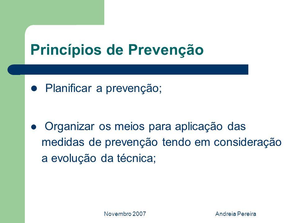 Novembro 2007Andreia Pereira Princípios de Prevenção Planificar a prevenção; Organizar os meios para aplicação das medidas de prevenção tendo em consi