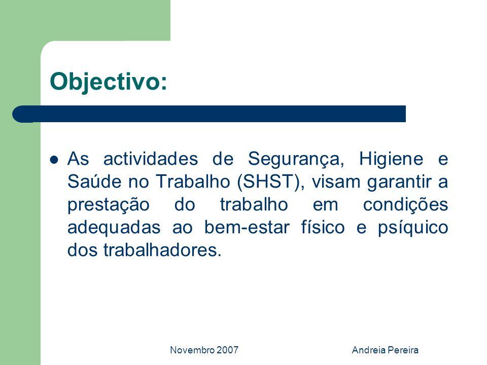 Novembro 2007Andreia Pereira Objectivo: As actividades de Segurança, Higiene e Saúde no Trabalho (SHST), visam garantir a prestação do trabalho em con