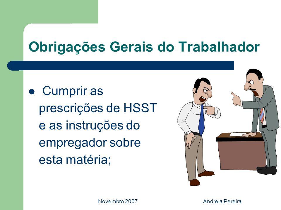 Novembro 2007Andreia Pereira Obrigações Gerais do Trabalhador Cumprir as prescrições de HSST e as instruções do empregador sobre esta matéria;