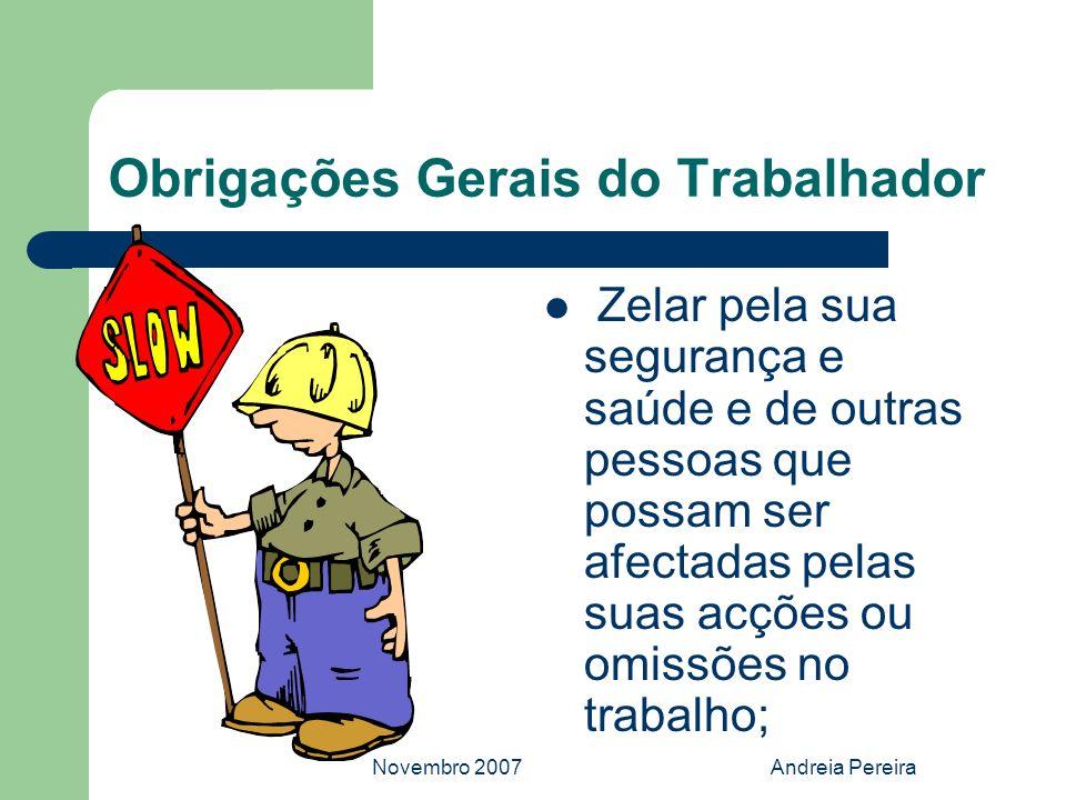 Novembro 2007Andreia Pereira Obrigações Gerais do Trabalhador Zelar pela sua segurança e saúde e de outras pessoas que possam ser afectadas pelas suas