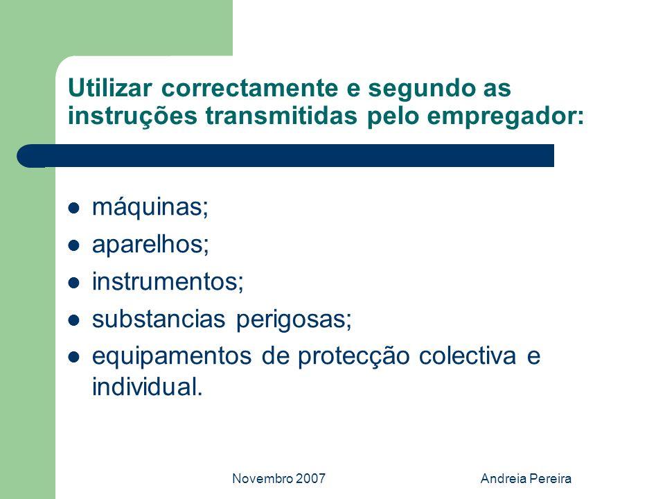 Novembro 2007Andreia Pereira Utilizar correctamente e segundo as instruções transmitidas pelo empregador: máquinas; aparelhos; instrumentos; substanci