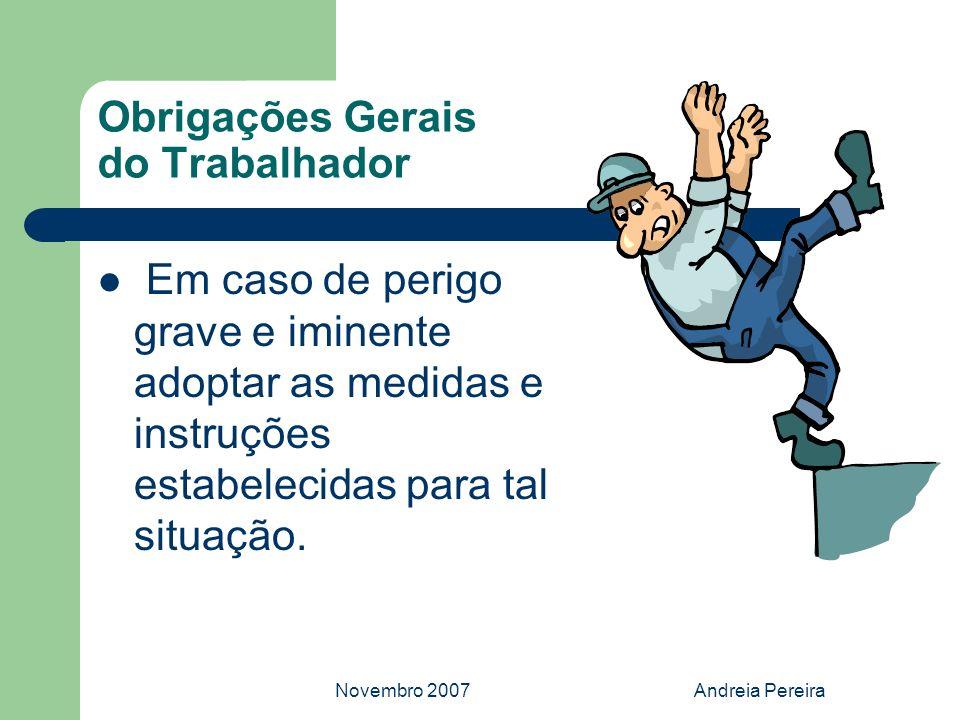 Novembro 2007Andreia Pereira Obrigações Gerais do Trabalhador Em caso de perigo grave e iminente adoptar as medidas e instruções estabelecidas para ta