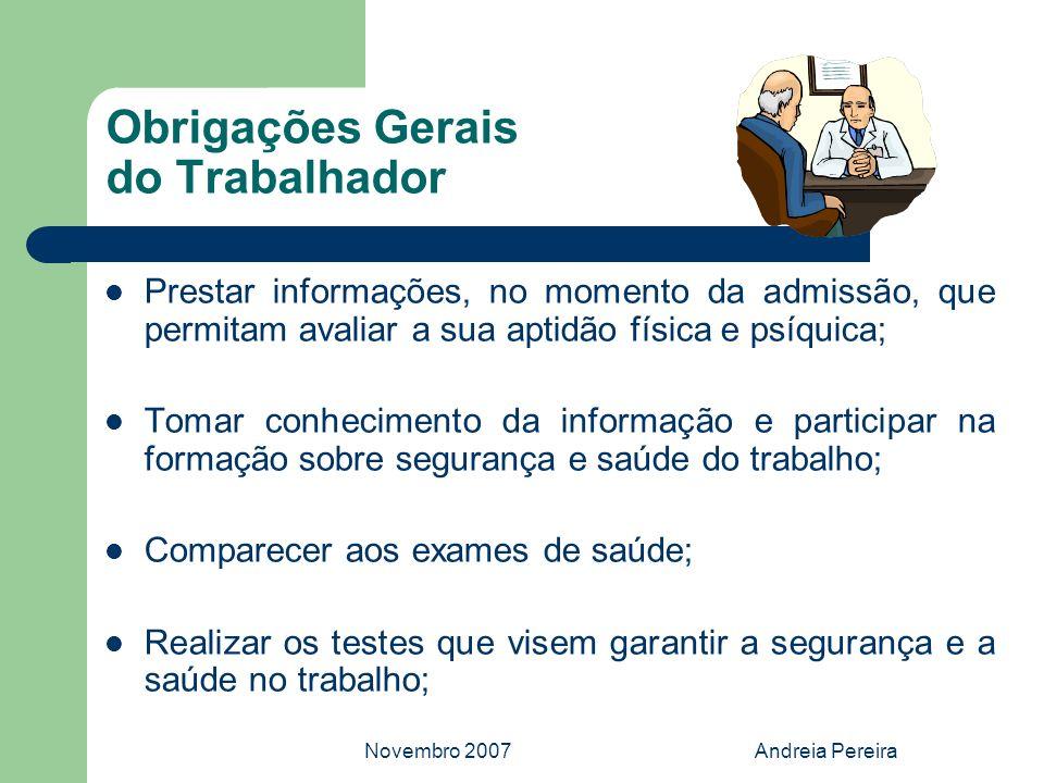 Novembro 2007Andreia Pereira Obrigações Gerais do Trabalhador Prestar informações, no momento da admissão, que permitam avaliar a sua aptidão física e