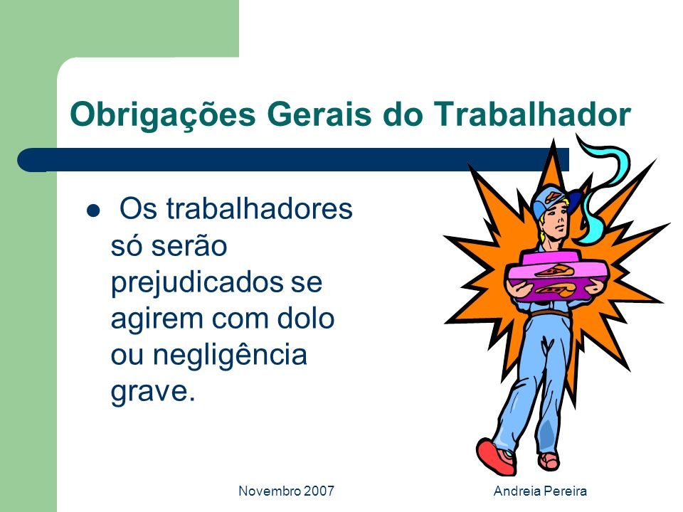 Novembro 2007Andreia Pereira Obrigações Gerais do Trabalhador Os trabalhadores só serão prejudicados se agirem com dolo ou negligência grave.