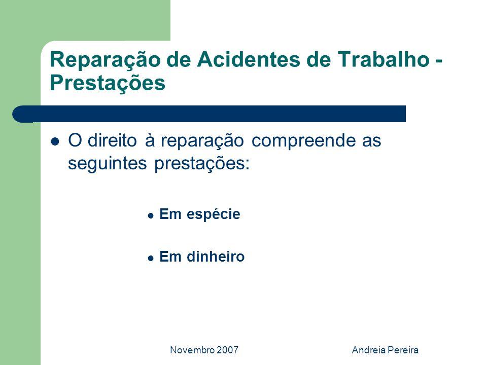 Novembro 2007Andreia Pereira Reparação de Acidentes de Trabalho - Prestações O direito à reparação compreende as seguintes prestações: Em espécie Em d
