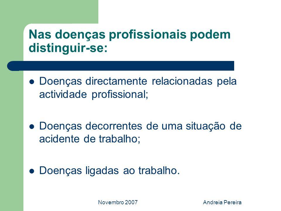 Novembro 2007Andreia Pereira Nas doenças profissionais podem distinguir-se: Doenças directamente relacionadas pela actividade profissional; Doenças de