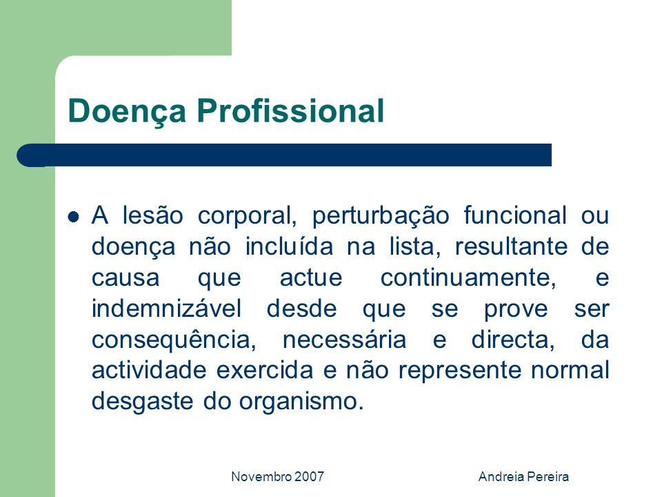 Novembro 2007Andreia Pereira Doença Profissional A lesão corporal, perturbação funcional ou doença não incluída na lista, resultante de causa que actu