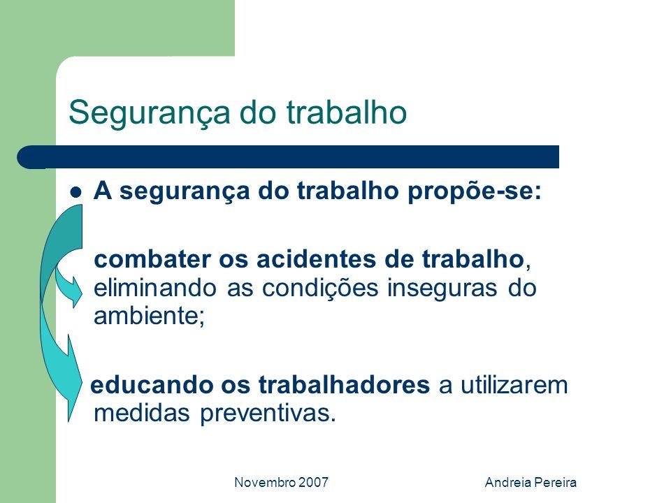 Novembro 2007Andreia Pereira Segurança do trabalho A segurança do trabalho propõe-se: combater os acidentes de trabalho, eliminando as condições inseg
