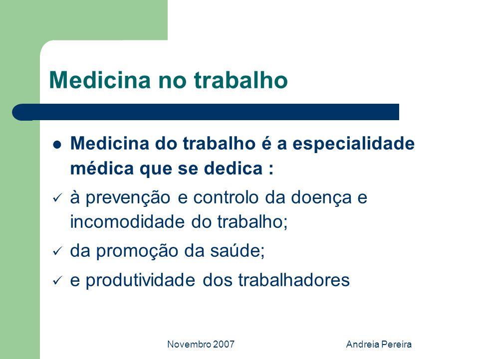 Novembro 2007Andreia Pereira Medicina no trabalho Medicina do trabalho é a especialidade médica que se dedica : à prevenção e controlo da doença e inc