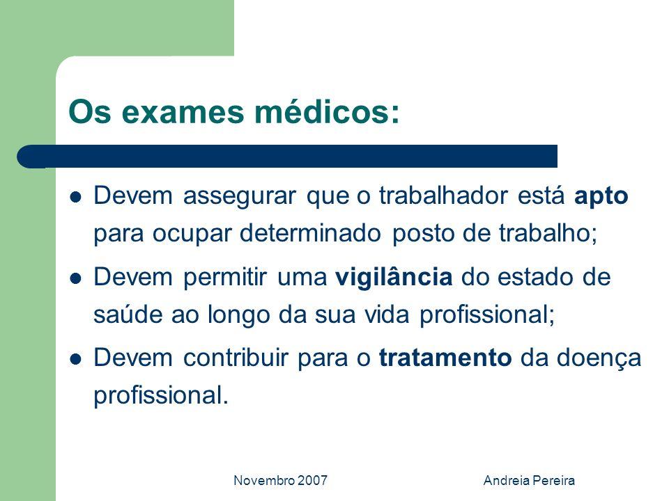 Novembro 2007Andreia Pereira Os exames médicos: Devem assegurar que o trabalhador está apto para ocupar determinado posto de trabalho; Devem permitir