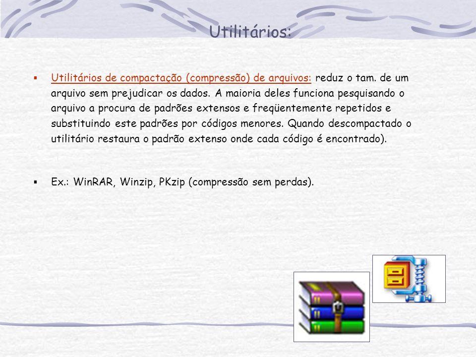 Utilitários: Utilitários de compactação (compressão) de arquivos: reduz o tam. de um arquivo sem prejudicar os dados. A maioria deles funciona pesquis