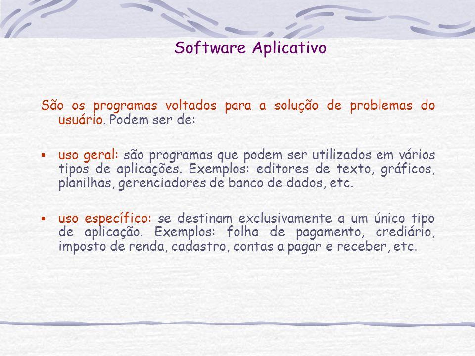 Software Aplicativo São os programas voltados para a solução de problemas do usuário. Podem ser de: uso geral: são programas que podem ser utilizados