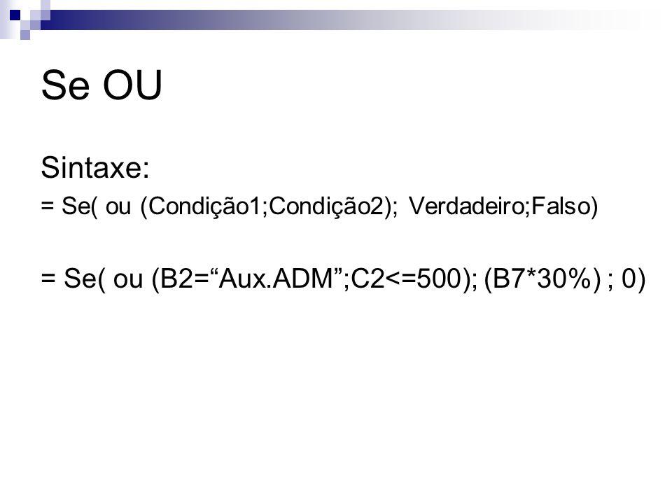 Se OU Sintaxe: = Se( ou (Condição1;Condição2); Verdadeiro;Falso) = Se( ou (B2=Aux.ADM;C2<=500); (B7*30%) ; 0)