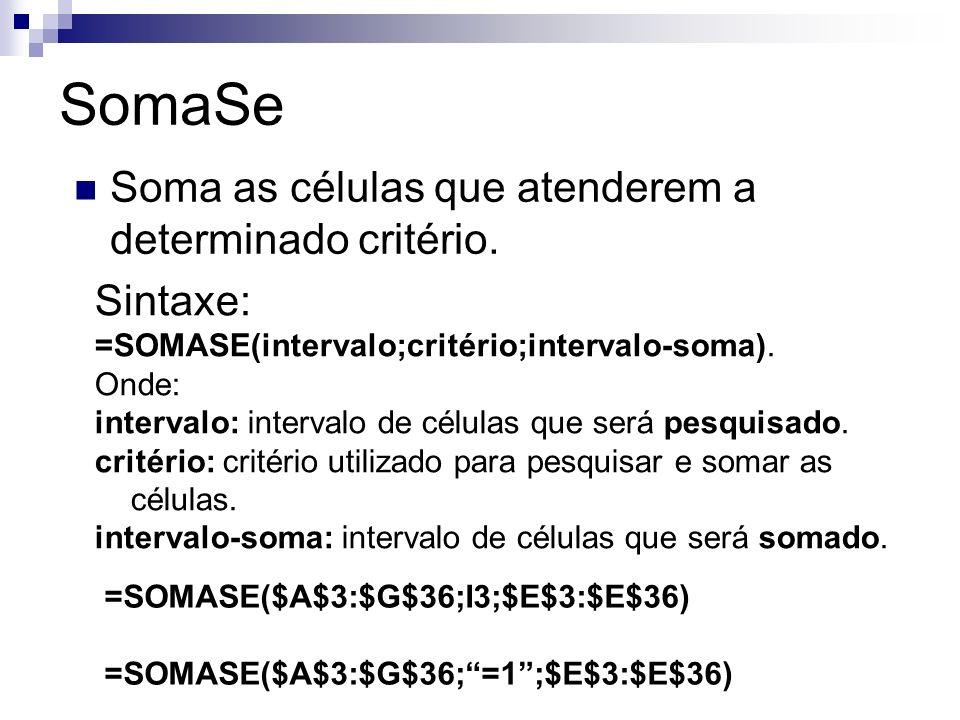SomaSe Soma as células que atenderem a determinado critério. Sintaxe: =SOMASE(intervalo;critério;intervalo-soma). Onde: intervalo: intervalo de célula