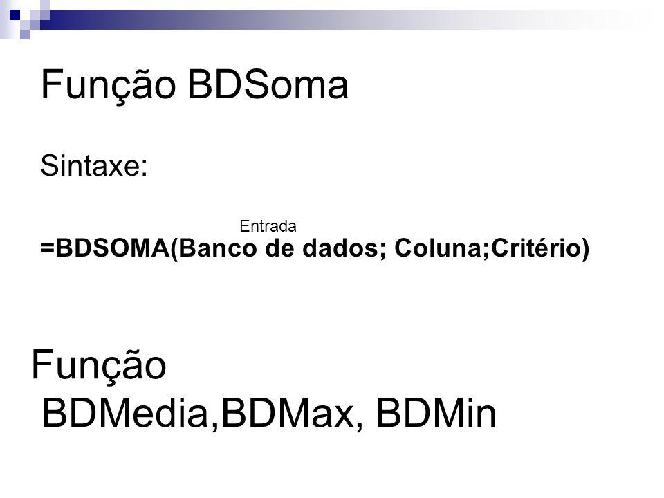 Função BDSoma Sintaxe: =BDSOMA(Banco de dados; Coluna;Critério) Entrada Função BDMedia,BDMax, BDMin