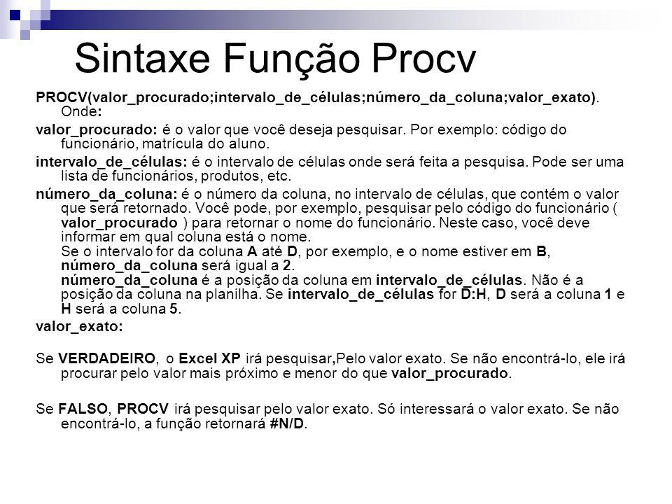 Sintaxe Função Procv PROCV(valor_procurado;intervalo_de_células;número_da_coluna;valor_exato). Onde: valor_procurado: é o valor que você deseja pesqui