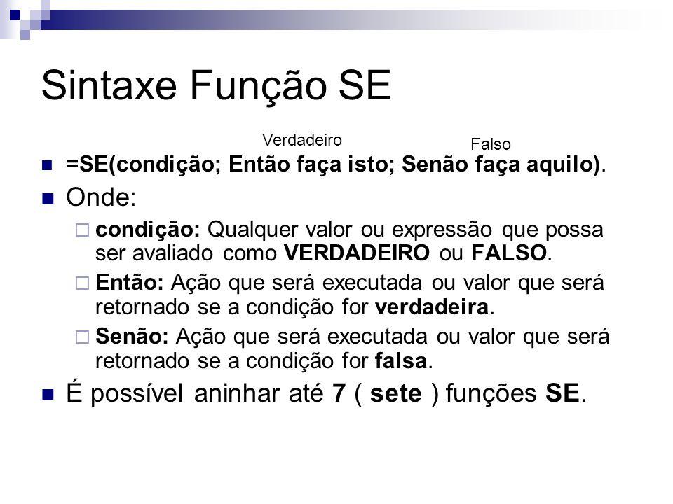 Sintaxe Função SE =SE(condição; Então faça isto; Senão faça aquilo). Onde: condição: Qualquer valor ou expressão que possa ser avaliado como VERDADEIR