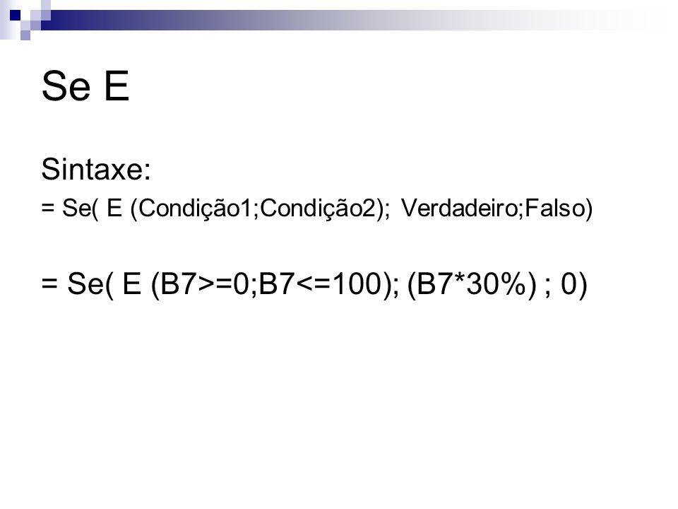 Se E Sintaxe: = Se( E (Condição1;Condição2); Verdadeiro;Falso) = Se( E (B7>=0;B7<=100); (B7*30%) ; 0)